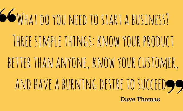 What do you need to start a business? Three simple things: Know your product better than anyone, know your customer, and have a burning desire to succeed.