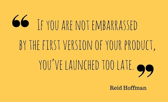 If you are not embarrassed by the first version of your product, you've launched too late.