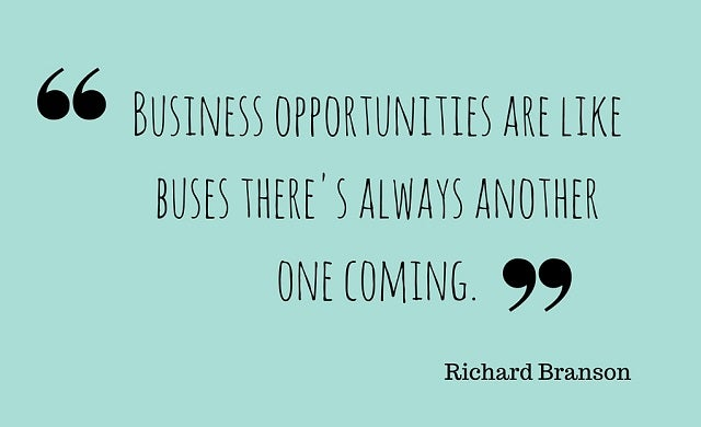 Business opportunities are like buses there's always another one coming.